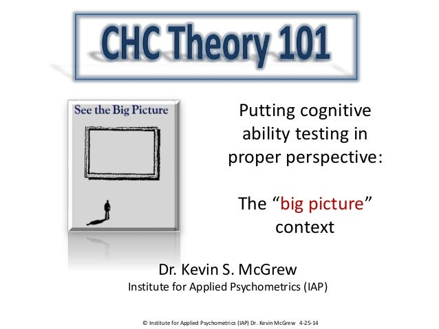 """Putting cognitive ability testing in proper perspective: The """"big picture"""" context Dr. Kevin S. McGrew Institute for Appli..."""