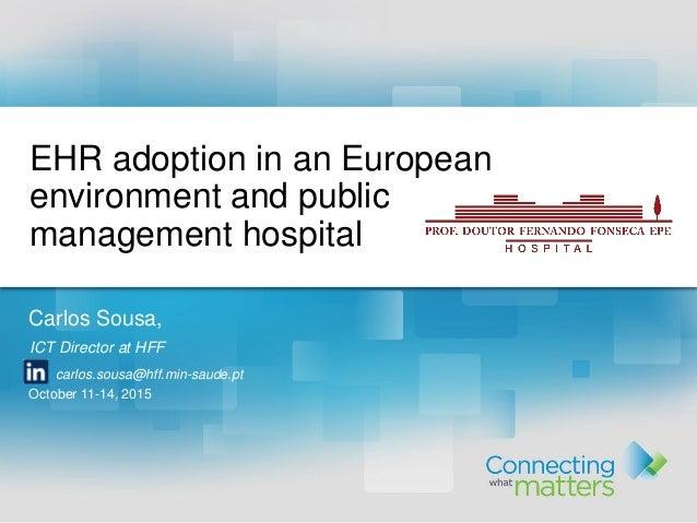 Carlos Sousa, ICT Director at HFF carlos.sousa@hff.min-saude.pt October 11-14, 2015 EHR adoption in an European environmen...