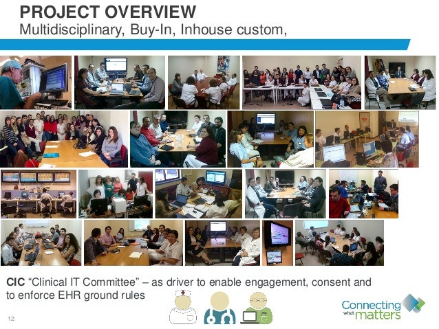 """12 PROJECT OVERVIEW Multidisciplinary, Buy-In, Inhouse custom, CIC """"Clinical IT Committee"""" – as driver to enable engagemen..."""