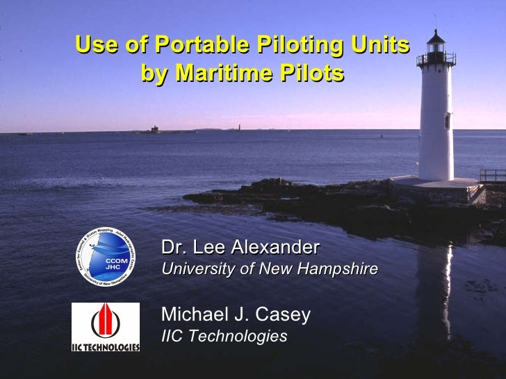 Use of Portable Piloting Units by Maritime Pilots Dr. Lee Alexander University of New Hampshire Michael J. Casey IIC Techn...