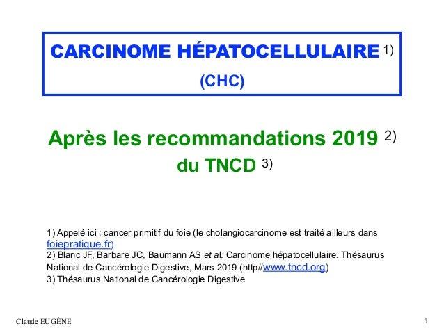 CARCINOME HÉPATOCELLULAIRE 1) (CHC) Après les recommandations 2019 2) du TNCD 3) 1) Appelé ici : cancer primitif du foie (...