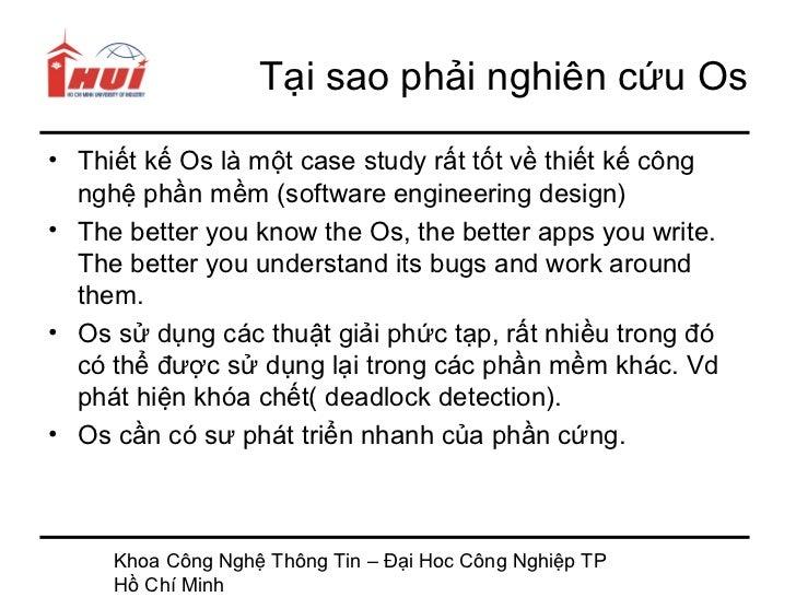 Tại sao phải nghiên cứu Os• Thiết kế Os là một case study rất tốt về thiết kế công  nghệ phần mềm (software engineering de...