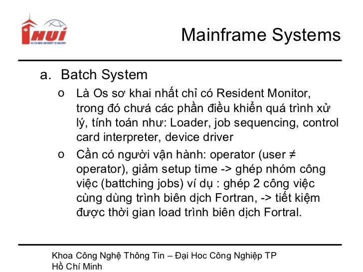 Mainframe Systemsa. Batch System  o Là Os sơ khai nhất chỉ có Resident Monitor,    trong đó chưá các phần điều khiển quá t...