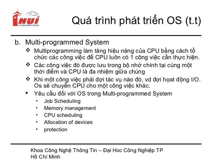 Quá trình phát triển OS (t.t)b. Multi-programmed System   Multiprogramming làm tăng hiệu năng của CPU bằng cách tổ    chứ...