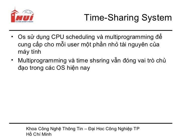 Time-Sharing System• Os sử dụng CPU scheduling và multiprogramming để  cung cấp cho mỗi user một phần nhỏ tài nguyên của  ...