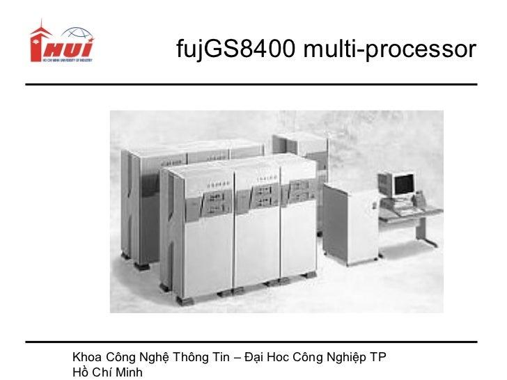 fujGS8400 multi-processorKhoa Công Nghệ Thông Tin – Đại Hoc Công Nghiệp TPHồ Chí Minh