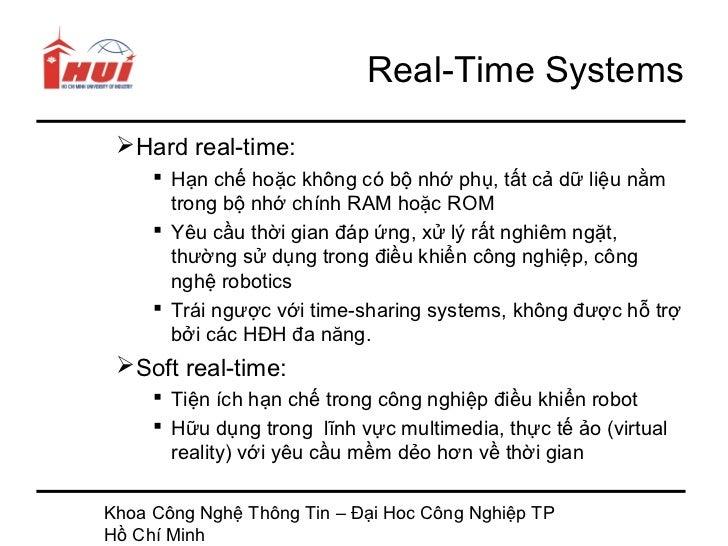 Real-Time Systems Hard real-time:      Hạn chế hoặc không có bộ nhớ phụ, tất cả dữ liệu nằm       trong bộ nhớ chính RAM...