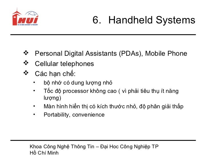 6. Handheld Systems Personal Digital Assistants (PDAs), Mobile Phone Cellular telephones Các hạn chế:   •   bộ nhớ có d...