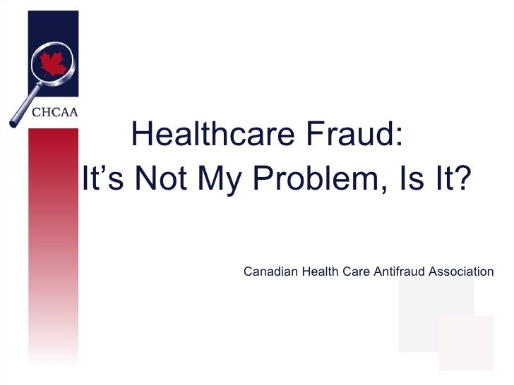 Healthcare Fraud:It's Not My Problem, Is It?           Canadian Health Care Antifraud Association