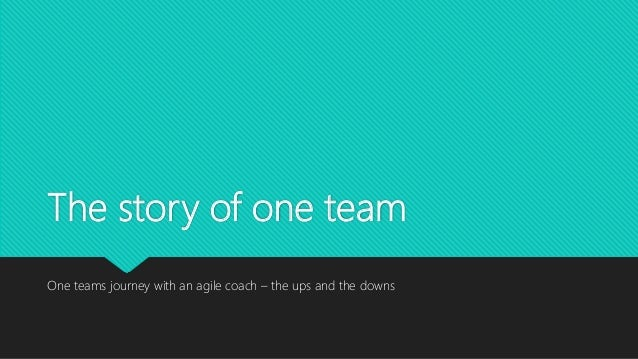 The story of one team One teams journey with an agile coach – the ups and the downs