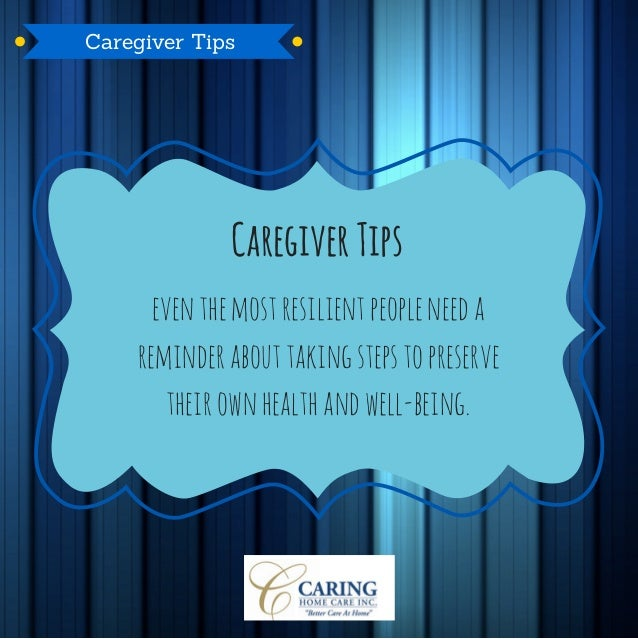 Caregiver Tips eventhemostresilientpeopleneeda reminder abouttakingstepstopreserve their ownhealthandwell-being. Caregiver...