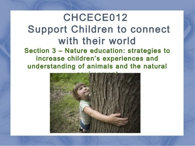 CHCECE012 Support Children to connect with their world Section 3 – Nature education: strategies to increase children's exp...