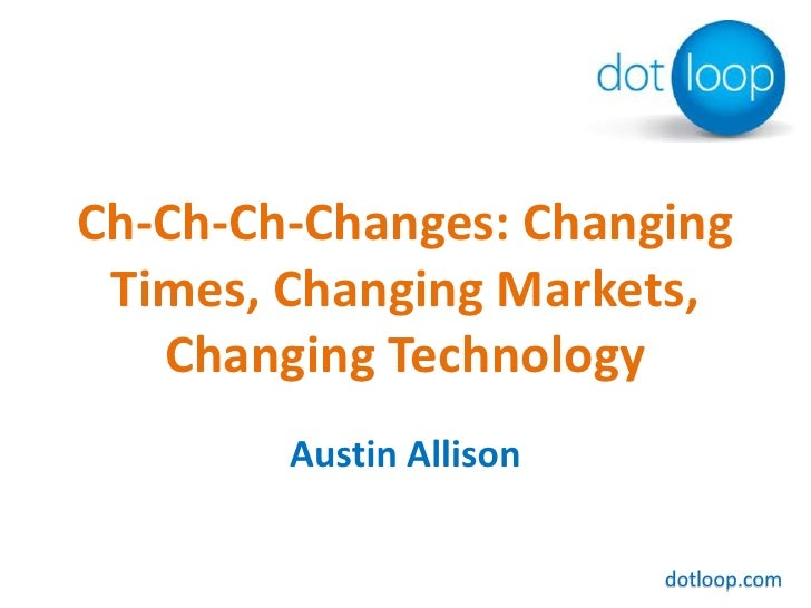 Ch-Ch-Ch-Changes: Changing Times, Changing Markets, Changing Technology<br />Austin Allison<br />dotloop.com<br />