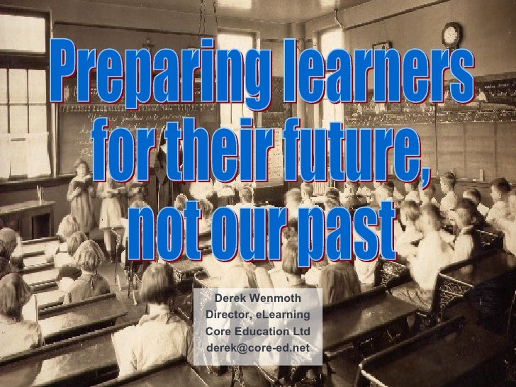 Derek Wenmoth Director, eLearning Core Education Ltd [email_address] Preparing learners for their future, not our past