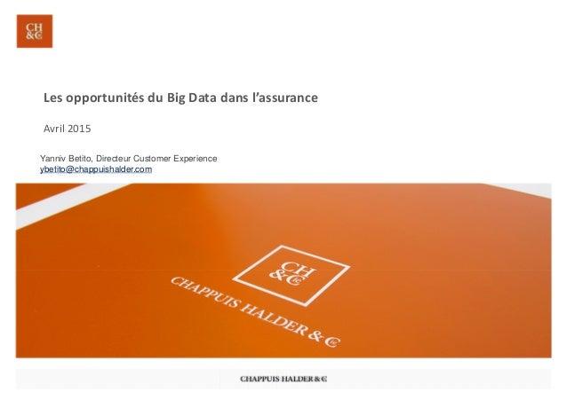 Les opportunités du Big Data dans l'assurance Avril 2015 Yanniv Betito, Directeur Customer Experience ybetito@chappuishald...