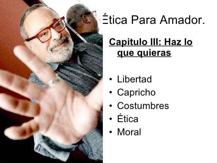 Ética Para Amador.  <ul><li>Capitulo III: Haz lo que quieras </li></ul><ul><li>Libertad </li></ul><ul><li>Capricho </li></...