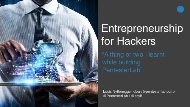 "Entrepreneurship for Hackers ""A thing or two I learnt while building PentesterLab"" Louis Nyffenegger <louis@pentesterlab.c..."