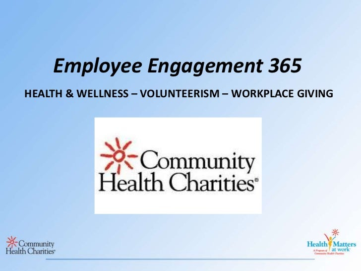 Employee Engagement 365<br />HEALTH & WELLNESS – VOLUNTEERISM – WORKPLACE GIVING<br />