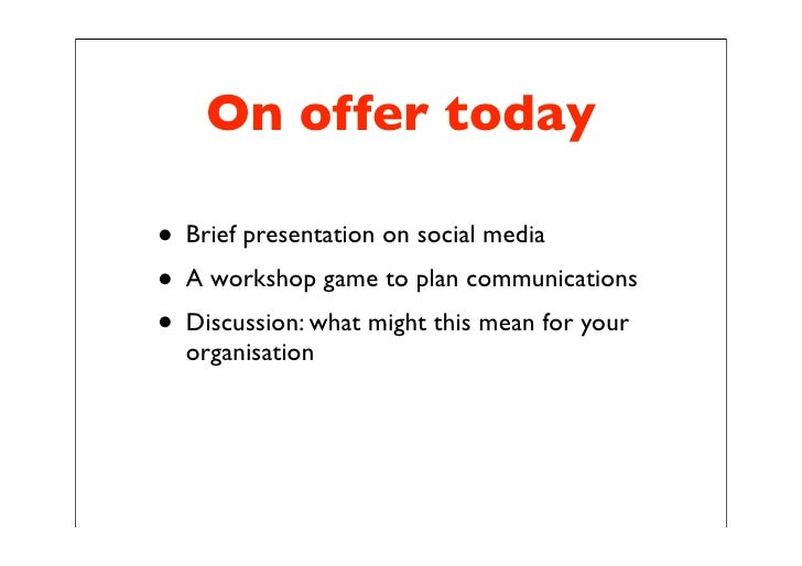 On offer today  • Brief presentation on social media • A workshop game to plan communications • Discussion: what might thi...