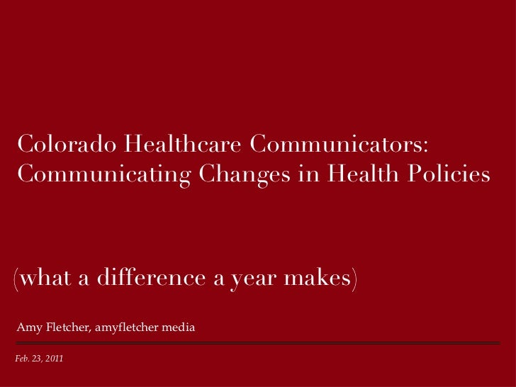 Colorado Healthcare Communicators: Communicating Changes in Health Policies <ul><li>Amy Fletcher, amyfletcher media </li><...