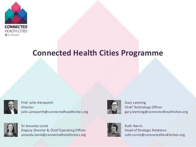Connected Health Cities Programme Prof. John Ainsworth Director john.ainsworth@connectedhealthcities.org Gary Leeming Chie...