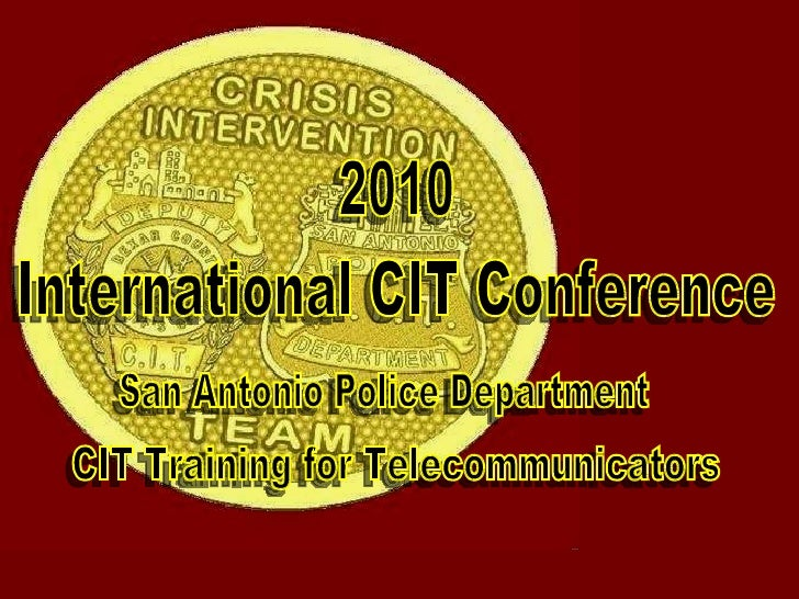 International CIT Conference CIT Training for Telecommunicators 2010 San Antonio Police Department