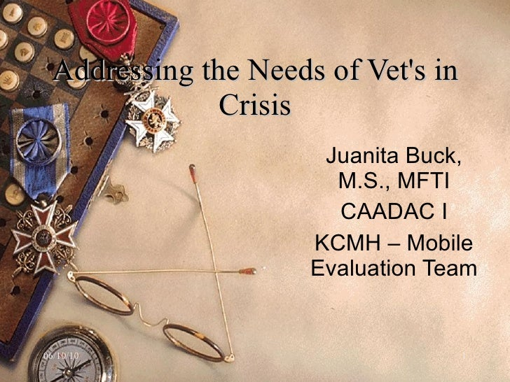 Addressing the Needs of Vet's in Crisis Juanita Buck, M.S., MFTI CAADAC I KCMH – Mobile Evaluation Team  .