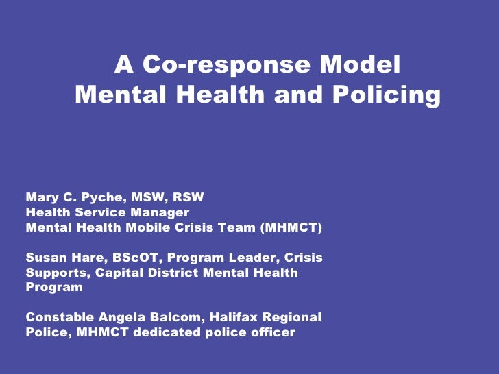 A Co-response Model Mental Health and Policing Mary C. Pyche, MSW, RSW  Health Service Manager  Mental Health Mobile Crisi...