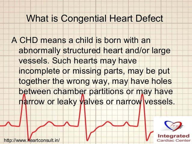 What is Congential Heart Defect A CHD means a child is born with an abnormally structured heart and/or large vessels. Such...