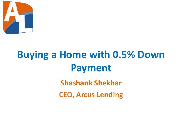 Buying a Home with 0.5% Down Payment Shashank Shekhar CEO, Arcus Lending