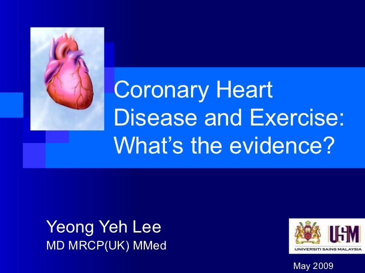 Coronary Heart Disease and Exercise: What's the evidence? Yeong Yeh Lee MD MRCP(UK) MMed