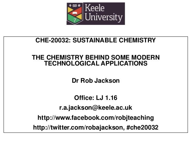 CHE-20032: SUSTAINABLE CHEMISTRY THE CHEMISTRY BEHIND SOME MODERN TECHNOLOGICAL APPLICATIONS Dr Rob Jackson Office: LJ 1.1...