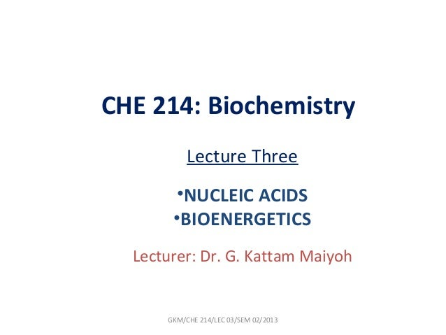 CHE 214: Biochemistry           Lecture Three       •NUCLEIC ACIDS       •BIOENERGETICS  Lecturer: Dr. G. Kattam Maiyoh   ...