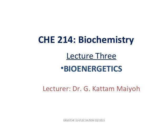 CHE 214: Biochemistry       Lecture Three     •BIOENERGETICSLecturer: Dr. G. Kattam Maiyoh      GKM/CHE 214/LEC 04/SEM 02/...