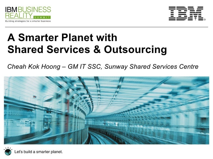 A Smarter Planet with  Shared Services & Outsourcing Cheah Kok Hoong – GM IT SSC, Sunway Shared Services Centre