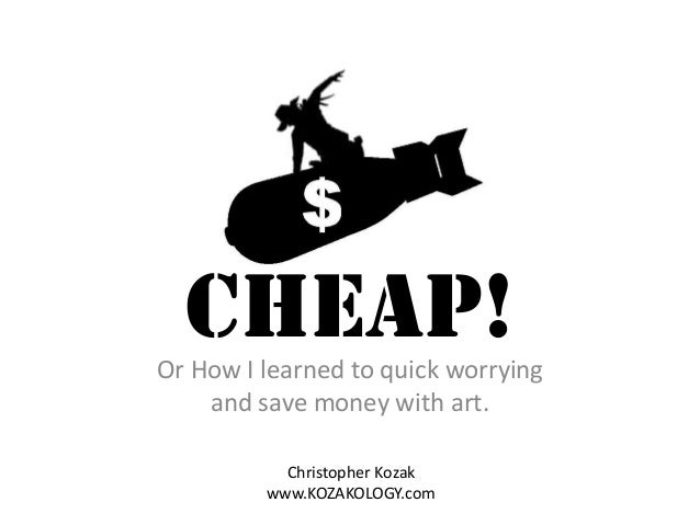 CHEAP!  Or How I learned to quick worrying and save money with art. Christopher Kozak www.KOZAKOLOGY.com