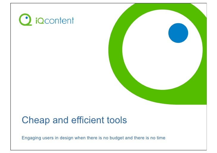 Cheap and efficient tools Engaging users in design when there is no budget and there is no time