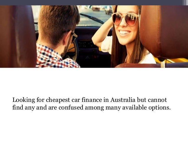 Looking for cheapest car finance in Australia but cannot find any and are confused among many available options.