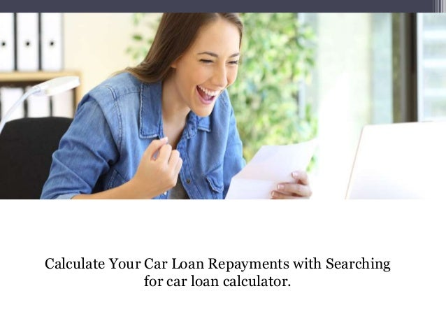 Calculate Your Car Loan Repayments with Searching for car loan calculator.
