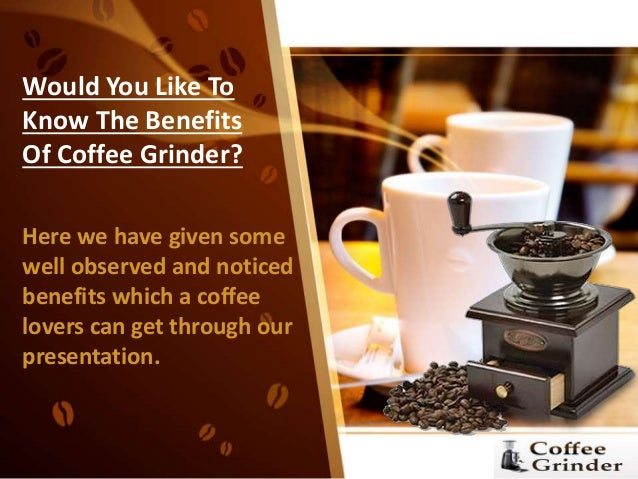 Would You Like To Know The Benefits Of Coffee Grinder? Here we have given some well observed and noticed benefits which a ...