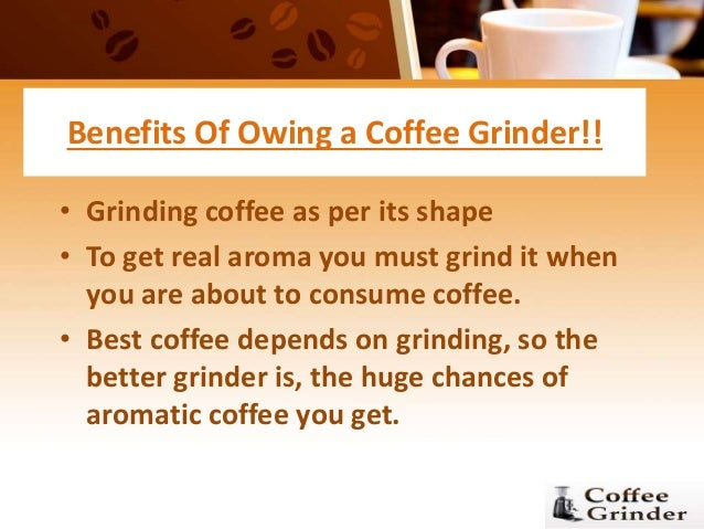 Benefits Of Owing a Coffee Grinder!! • Grinding coffee as per its shape • To get real aroma you must grind it when you are...