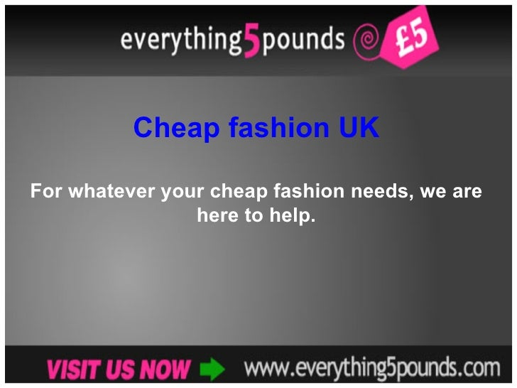 Cheap fashion UK For whatever your cheap fashion needs, we are here to help.