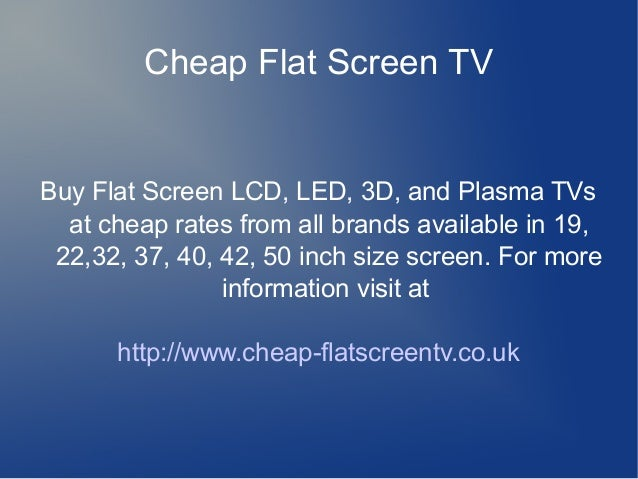Cheap Flat Screen TV Buy Flat Screen LCD, LED, 3D, and Plasma TVs at cheap rates from all brands available in 19, 22,32, 3...