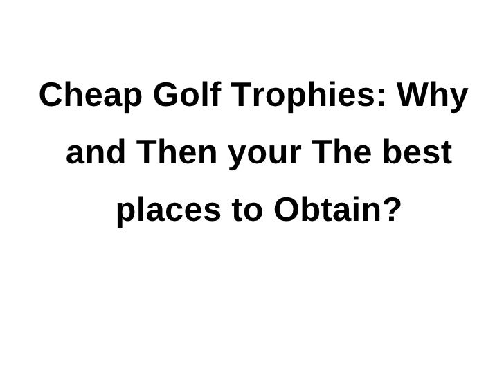 Cheap Golf Trophies: Why and Then your The best    places to Obtain?
