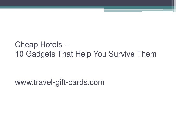 Cheap Hotels –10 Gadgets That Help You Survive Themwww.travel-gift-cards.com
