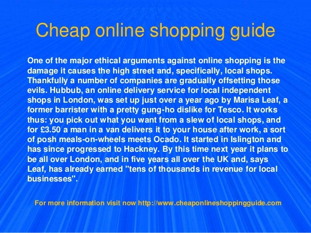 Cheap online shopping guide One of the major ethical arguments against online shopping is the damage it causes the high st...