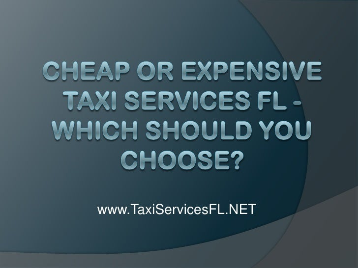Cheap or Expensive Taxi Services FL - Which Should You Choose?<br />www.TaxiServicesFL.NET<br />