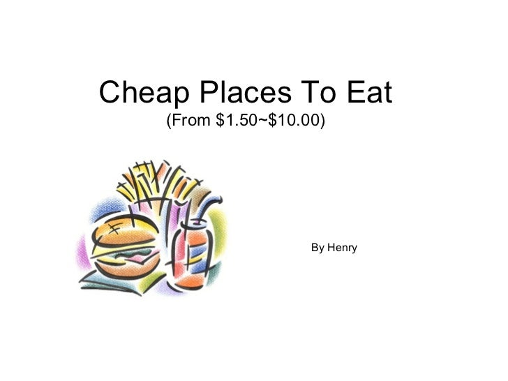 Cheap Places To Eat    (From $1.50~$10.00)                     By Henry
