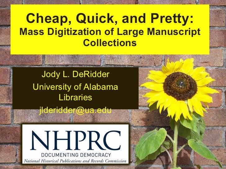 Cheap, Quick, and Pretty: Mass Digitization of Large Manuscript Collections Jody L. DeRidder University of Alabama Librari...