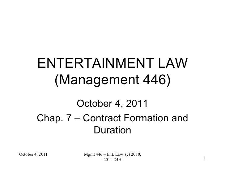 ENTERTAINMENT LAW (Management 446) October 4, 2011 Chap. 7 – Contract Formation and Duration October 4, 2011 Mgmt 446 – En...